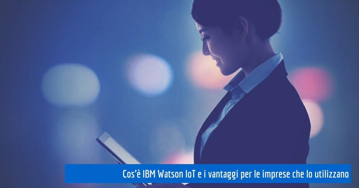Cos'è IBM Watson IoT e i vantaggi per le imprese che lo utilizzano